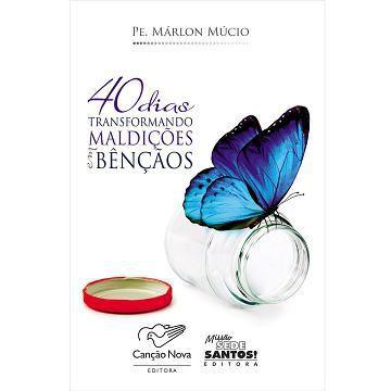40 DIAS TRANSFORMANDO MALDICOES EM BENCAOS PADRE MARLON MUCIO