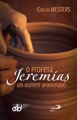O PROFETA JEREMIAS: UM HOMEM APAIXONADO - CARLOS MESTERS