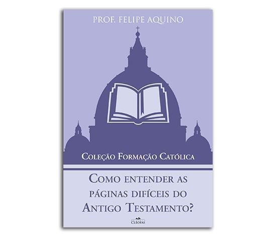 Como Entender As Páginas Difíceis Do Antigo Testamento? - Prof. Felipe Aquino