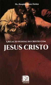 A RELAÇÃO PESSOAL DO CRISTÃO COM JESUS CRISTO - PE. DOUGLAS ALVES FONTES