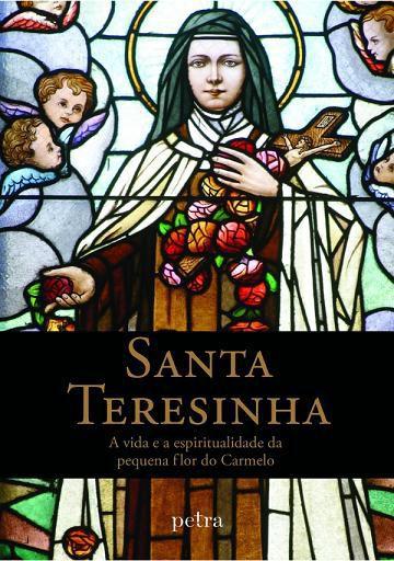 SANTA TERESINHA: A VIDA E A ESPIRITUALIDADE DA PEQUENA FLOR DO CARMELO