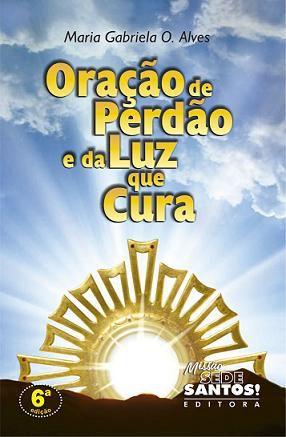 ORAÇÃO DE PERDÃO e DA LUZ QUE CURA - MARIA GABRIELA DE O. ALVES