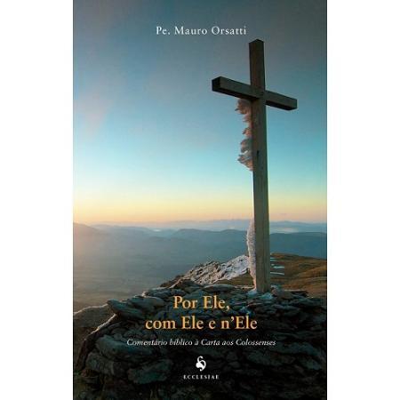 Livro Por Ele, Com Ele E N'Ele: Comentário Bíblico À Carta Aos Colossenses - Pe. Mauro Orsatti