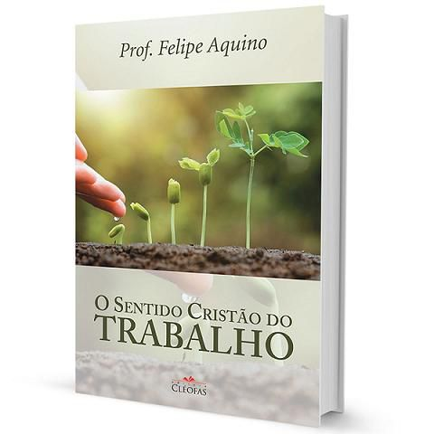 Livro O Sentido Cristão Do Trabalho - Felipe Aquino