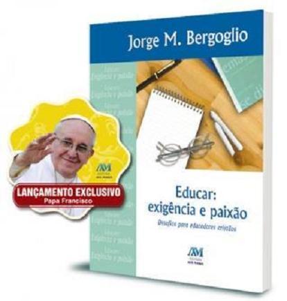 EDUCAR: EXIGENCIA e PAIXAO - DESAFIOS PARA EDUCADORES CRISTAOS (PAPA FRANCISCO)