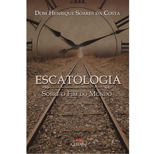 ESCATOLOGIA, SOBRE O FIM DO MUNDO - DOM HENRIQUE SOARES DA COSTA