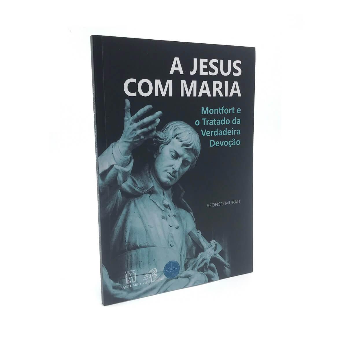 Livro A Jesus Com Maria - Montfort E O Tratado Da Verdadeira Devoção - Afonso Murad