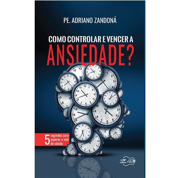LIVRO COMO CONTROLAR e VENCER A ANSIEDADE? - PADRE ADRIANO ZANDONA - O MAL DO SÉCULO