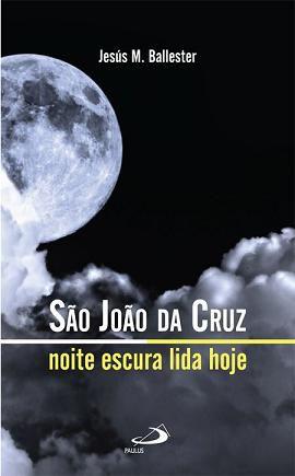 SAO JOAO DA CRUZ: NOITE ESCURA LIDA HOJE - JESUS M. BALLESTER