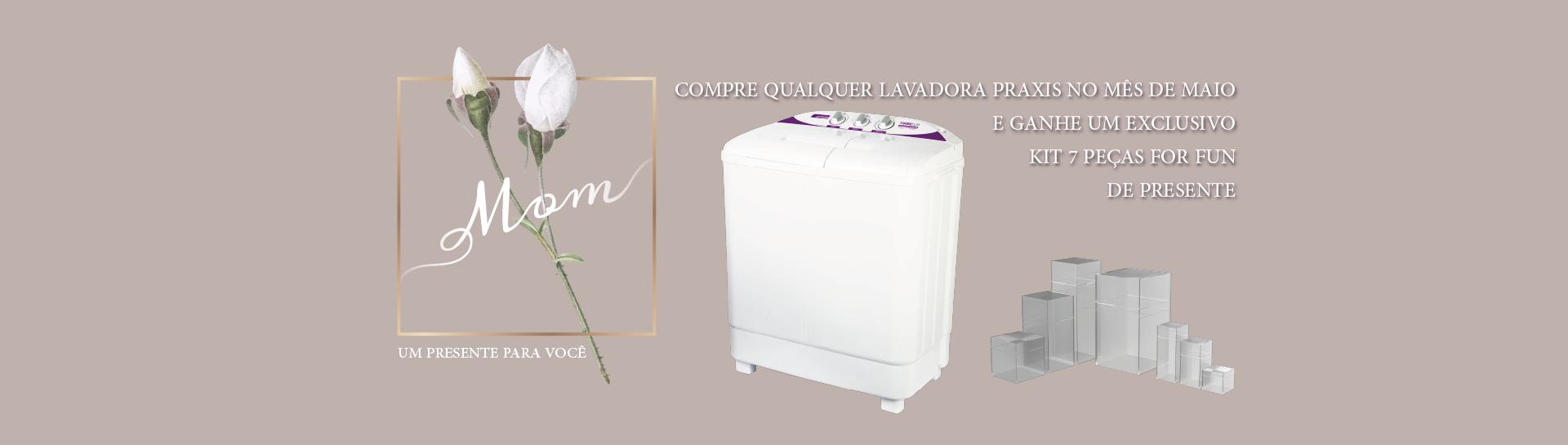 mês das mães praxis, compre uma máquina de lavar e ganhe um kit 7 peças forfun