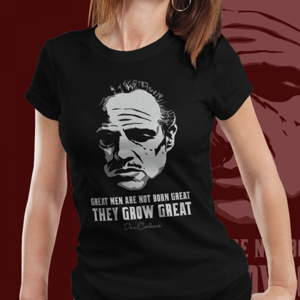 Camiseta Feminina: '' Great Men Are Not Born Great They Grow Great '' - O Poderoso Chefão ( The Goodfather )