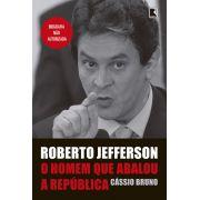 Roberto Jefferson: O Homem Que Abalou A RepÚblica: O Homem Que Abalou A RepÚblica