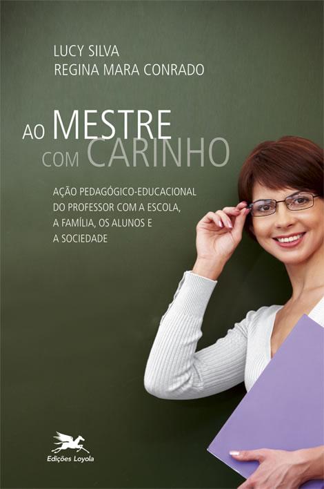 Ao Mestre com Carinho: Acao Pedagogica Educacional do Professor com a Escola, a Familia, os Alunos e a Sociedade