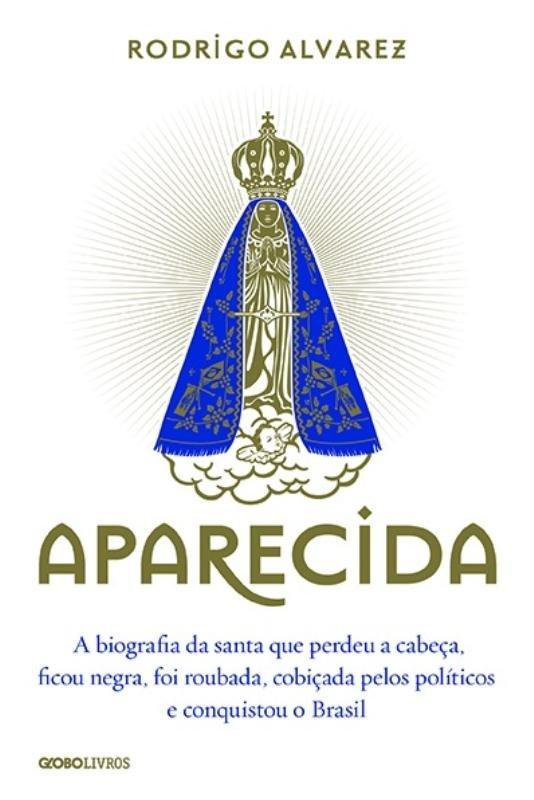 Aparecida: a Biografia da Santa Que Perdeu a Cabeca, Ficou Negra, Foi Roubada, Cobicada Pelos Politicos e Conquistou o Brasil