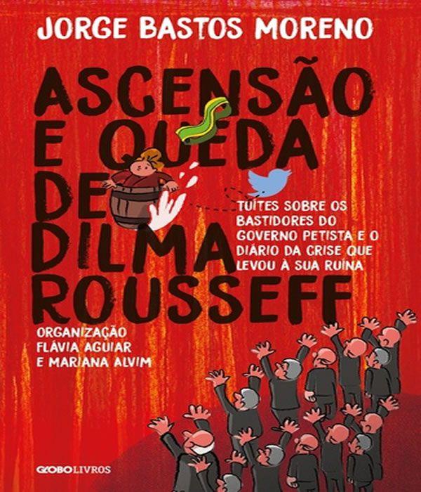 Ascensao e Queda de Dilma Rousseff: Tuites Sobre os Bastidores do Governo Petista e o Diario da Crise Que Levou a Sua Ruina