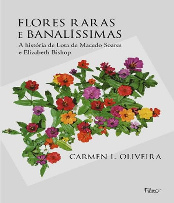 Flores Raras e Banalissimas: a Historia de Lota de Macedo Soares e Elizabeth Bishop