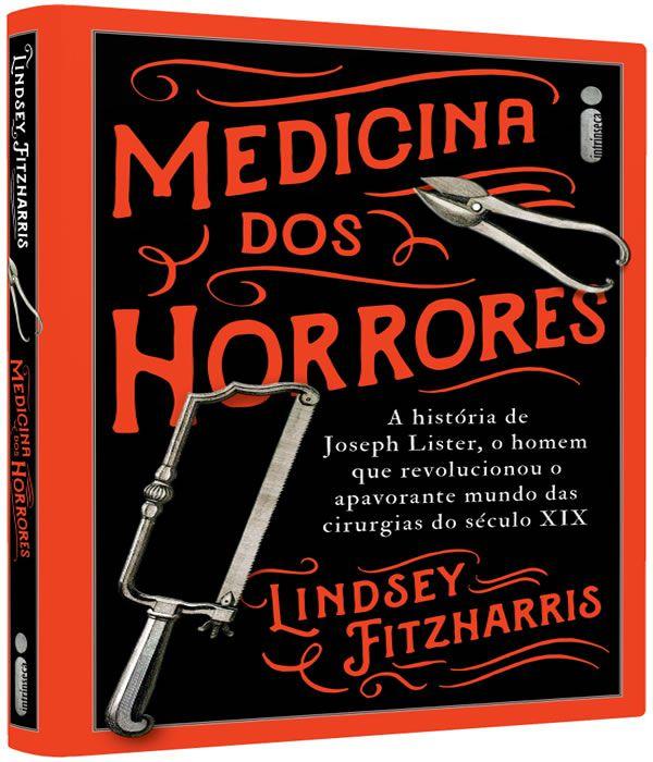 Medicina dos Horrores: a Historia de Joseph Lister, o Homem Que Revolucionou o Apavorante Mundo das Cirurgias do Seculo XIX