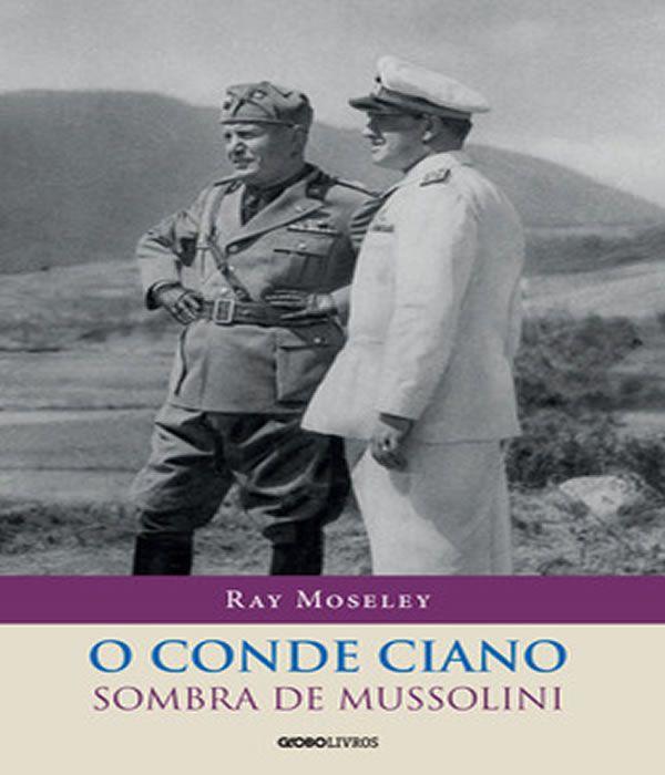 O Conde Ciano: A Sombra De Mussolini