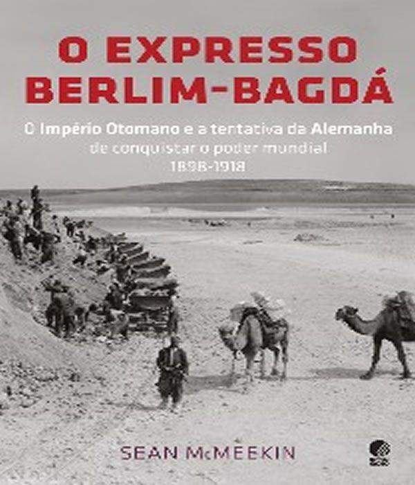O Expresso BERLIM-BAGDA: o Imperio Otomano e a Tentativa da Alemanha de Conquistar o Poder Mundial 1898-1918