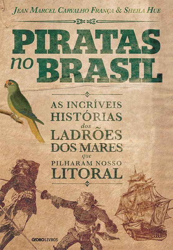 Piratas NO Brasil: as Incriveis Historias dos Ladroes dos Mares Que Pilharam Nosso Litoral