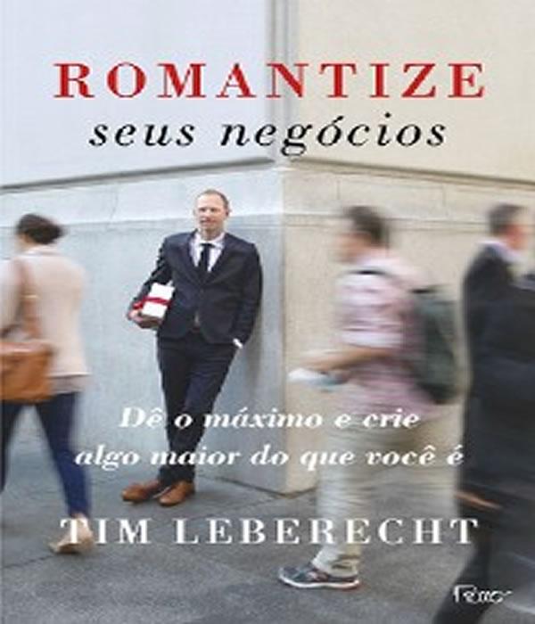 Romantize Seus Negocios: de o Maximo e Crie ALGO Maior do Que Voce e