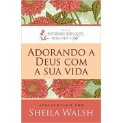 Livro Adorando a Deus Com a Sua Vida - Série Estudos Bíblicos Mulher de Fé