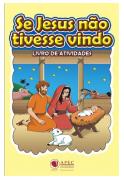 Livro de Atividades - Se Jesus Não Tivesse Vindo