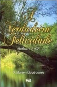 Livro A Verdadeira Felicidade - Salmos 1 e 107