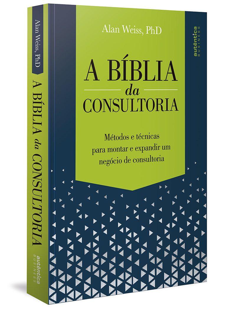 A Bíblia da Consultoria: métodos e técnicas para montar e expandir um negócio de consultoria