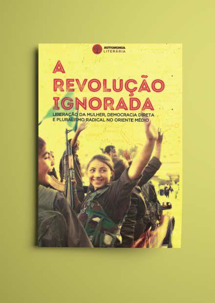 A REVOLUCAO IGNORADA: Liberação da mulher, democracia direta e pluralismo radical no Oriente Médio