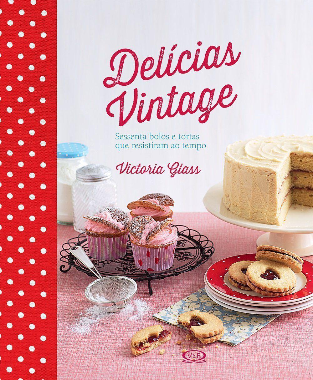 Delícias vintage - sessenta bolos e tortas que resistiram ao tempo