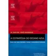 A ESTRATEGIA DO OCEANO AZUL: COMO CRIAR NOVOS MERCADOS E TORNAR A CONCORRENCIA IRRELEVANTE