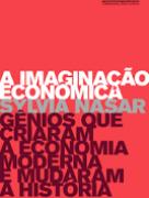 A imaginação econômica: gênios que criaram a economia moderna e mudaram a história