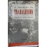 A INVENÇAO DO TRABALHISMO