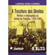 A tessitura dos direitos: patrões e empregados na Justiça do Trabalho, 1953-1964