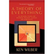 A THEORY OF EVERYTHING: AN INTEGRAL VISION FOR BUSINESS, POLTICS, SCIENCE AND SPIRITUALITY