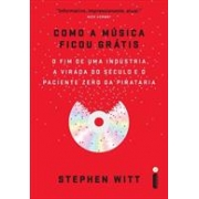 COMO A MUSICA FICOU GRATIS: O FIM DE UMA INDUSTRIA, A VIRADA DO SECULO E O PACIENTE ZERO DA PIRATARIA