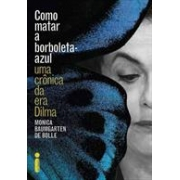 Como matar a borboleta-azul: uma crônica da era Dilma