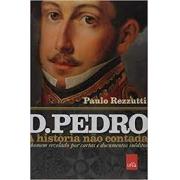 D. Pedro: a história não contada. O homem revelado por cartas e documentos inéditos