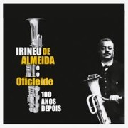 Irineu de Almeida e Oficleide: 100 Anos Depois - CD Digipack