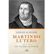 Martinho Lutero: uma coletânea de escritos