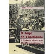 O ANJO DA FIDELIDADE: A HISTORIA SINCERA DE GREGORIO FORTUNATO