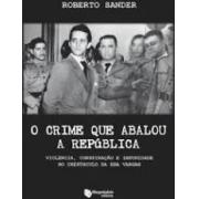 O crime que abalou a república. Violência, conspiração e impunidade no crepúsculo da era Vargas