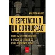 O espetáculo da corrupção: como uma sistema corrupto e o modo de combatê-lo estão destruindo o país