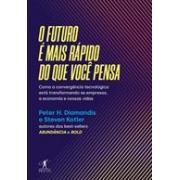 O FUTURO E MAIS RAPIDO DO QUE VOCE PENSA: COMO A CONVERGENCIA TECNOLOGICA ESTA TRANSFORMANDO AS EMPRESAS, A ECONOMIA E NOSSAS VIDAS