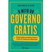 O MITO DO GOVERNO GRATIS: O MAL DAS POLITICAS ECONOMICAS ILUSORIAS E AS LIÇOES DE 13 PAISES PARA O BRASIL MUDAR