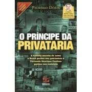 O PRINCIPE DA PRIVATARIA: A HISTORIA SECRETA DE COMO O BRASIL PERDEU SEU PATRIMONIO E FERNANDO HENRIQUE CARDOSO GANHOU SUA REELEIÇAO
