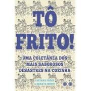 TO FRITO! UMA COLETANEA DOS MAIS SABOROSOS DESASTRES NA COZINHA