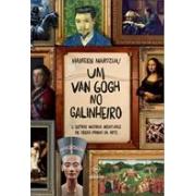 UM VAN GOGH NO GALINHEIRO: E OUTRAS INCRIVEIS AVENTURAS DE OBRAS-PRIMAS DA ARTE