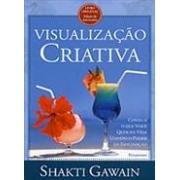 Visualização criativa: consiga o que você quer na vida usando o poder da imaginação